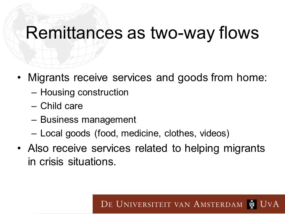 Remittances as two-way flows Migrants receive services and goods from home: –Housing construction –Child care –Business management –Local goods (food, medicine, clothes, videos) Also receive services related to helping migrants in crisis situations.