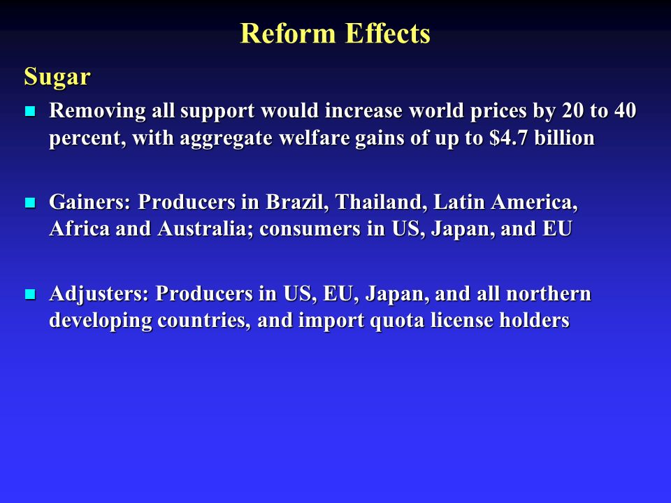 Reform Effects Sugar Removing all support would increase world prices by 20 to 40 percent, with aggregate welfare gains of up to $4.7 billion Removing