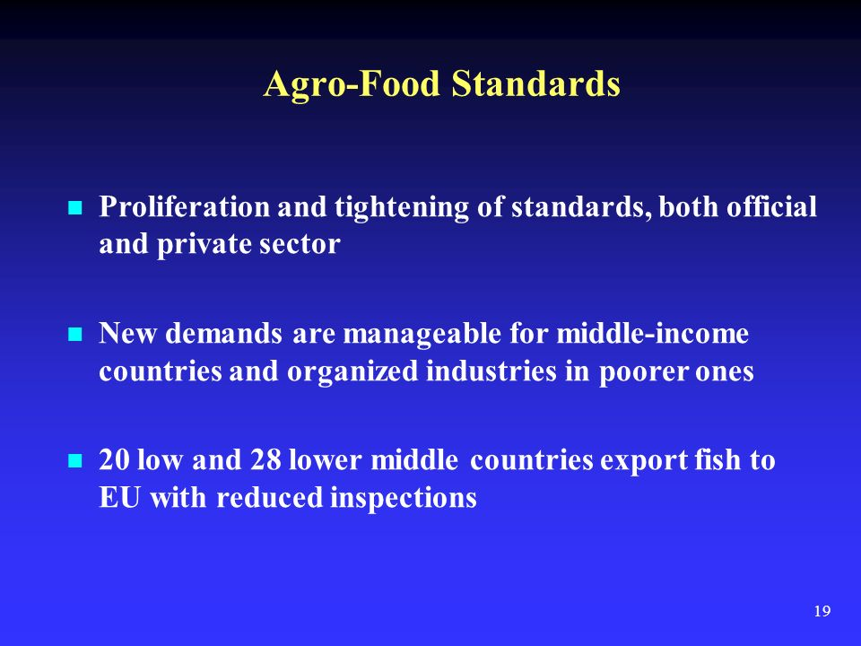 19 Agro-Food Standards Proliferation and tightening of standards, both official and private sector New demands are manageable for middle-income countries and organized industries in poorer ones 20 low and 28 lower middle countries export fish to EU with reduced inspections