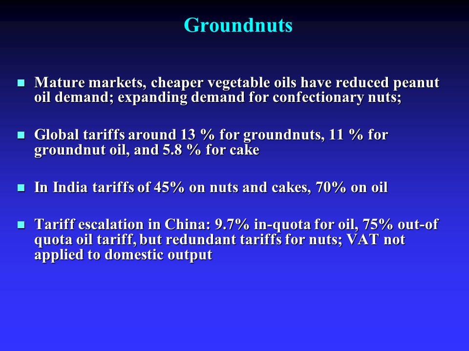 Groundnuts Mature markets, cheaper vegetable oils have reduced peanut oil demand; expanding demand for confectionary nuts; Mature markets, cheaper vegetable oils have reduced peanut oil demand; expanding demand for confectionary nuts; Global tariffs around 13 % for groundnuts, 11 % for groundnut oil, and 5.8 % for cake Global tariffs around 13 % for groundnuts, 11 % for groundnut oil, and 5.8 % for cake In India tariffs of 45% on nuts and cakes, 70% on oil In India tariffs of 45% on nuts and cakes, 70% on oil Tariff escalation in China: 9.7% in-quota for oil, 75% out-of quota oil tariff, but redundant tariffs for nuts; VAT not applied to domestic output Tariff escalation in China: 9.7% in-quota for oil, 75% out-of quota oil tariff, but redundant tariffs for nuts; VAT not applied to domestic output