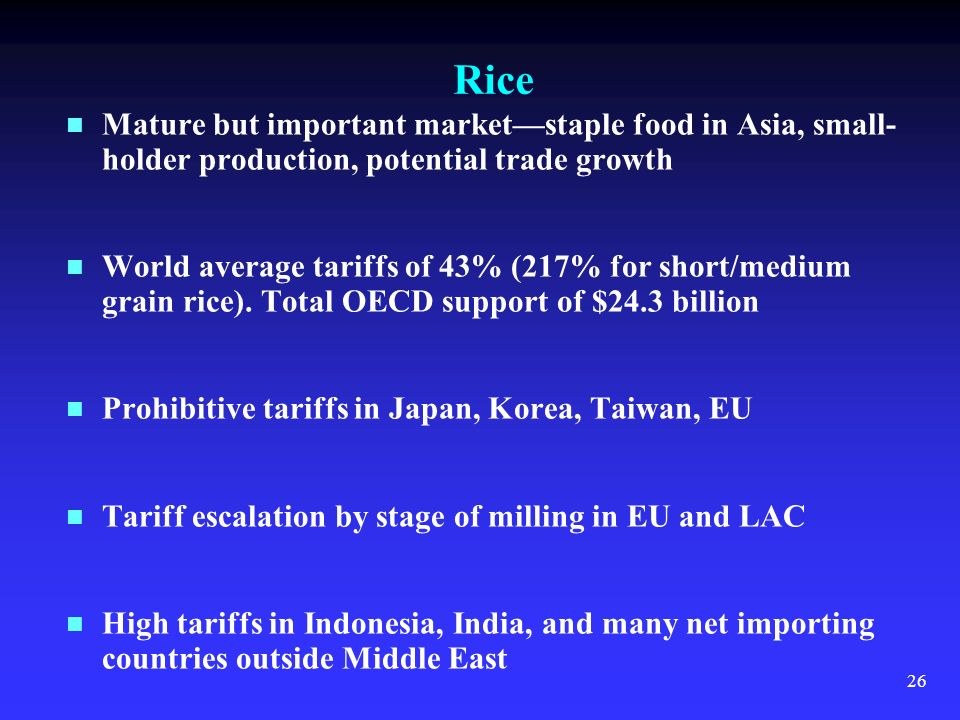 26 Rice Mature but important marketstaple food in Asia, small- holder production, potential trade growth World average tariffs of 43% (217% for short/