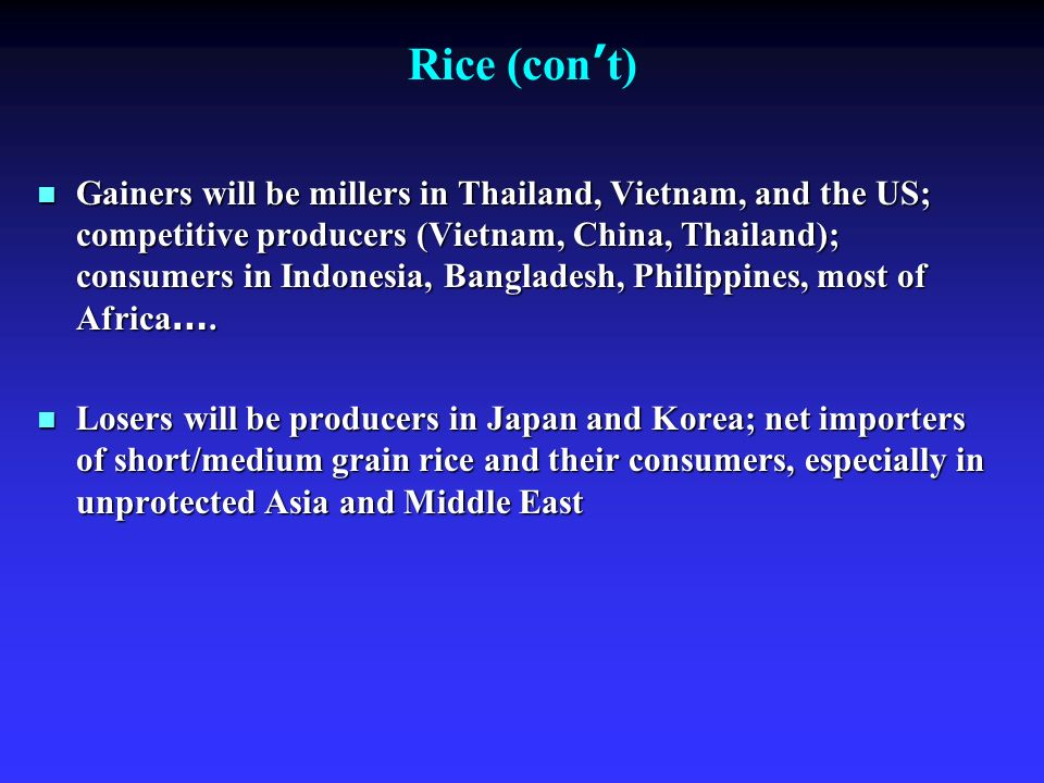 Rice (con t) Gainers will be millers in Thailand, Vietnam, and the US; competitive producers (Vietnam, China, Thailand); consumers in Indonesia, Bangladesh, Philippines, most of Africa ….