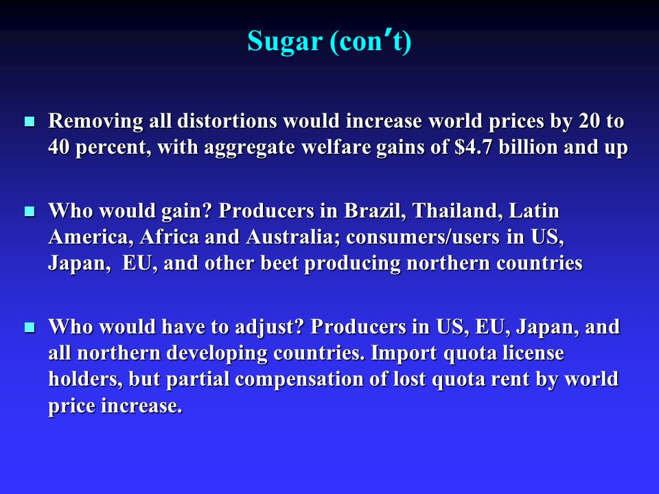 Sugar (con t) Removing all distortions would increase world prices by 20 to 40 percent, with aggregate welfare gains of $4.7 billion and up Removing all distortions would increase world prices by 20 to 40 percent, with aggregate welfare gains of $4.7 billion and up Who would gain.