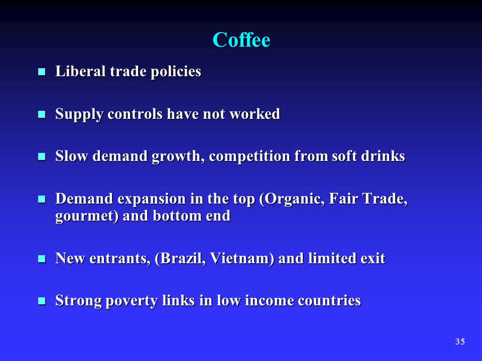 35 Coffee Liberal trade policies Liberal trade policies Supply controls have not worked Supply controls have not worked Slow demand growth, competitio