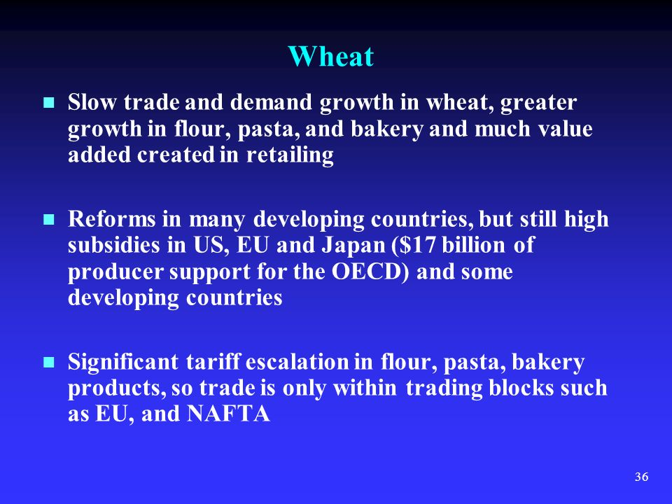 36 Wheat Slow trade and demand growth in wheat, greater growth in flour, pasta, and bakery and much value added created in retailing Reforms in many developing countries, but still high subsidies in US, EU and Japan ($17 billion of producer support for the OECD) and some developing countries Significant tariff escalation in flour, pasta, bakery products, so trade is only within trading blocks such as EU, and NAFTA