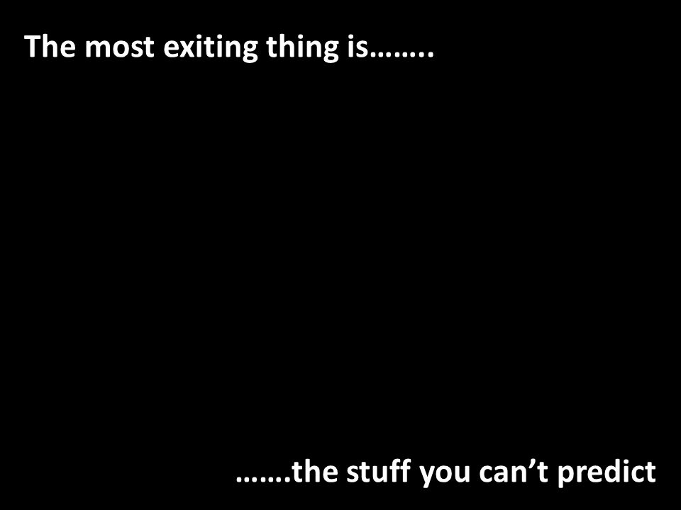 The most exiting thing is…….. …….the stuff you cant predict