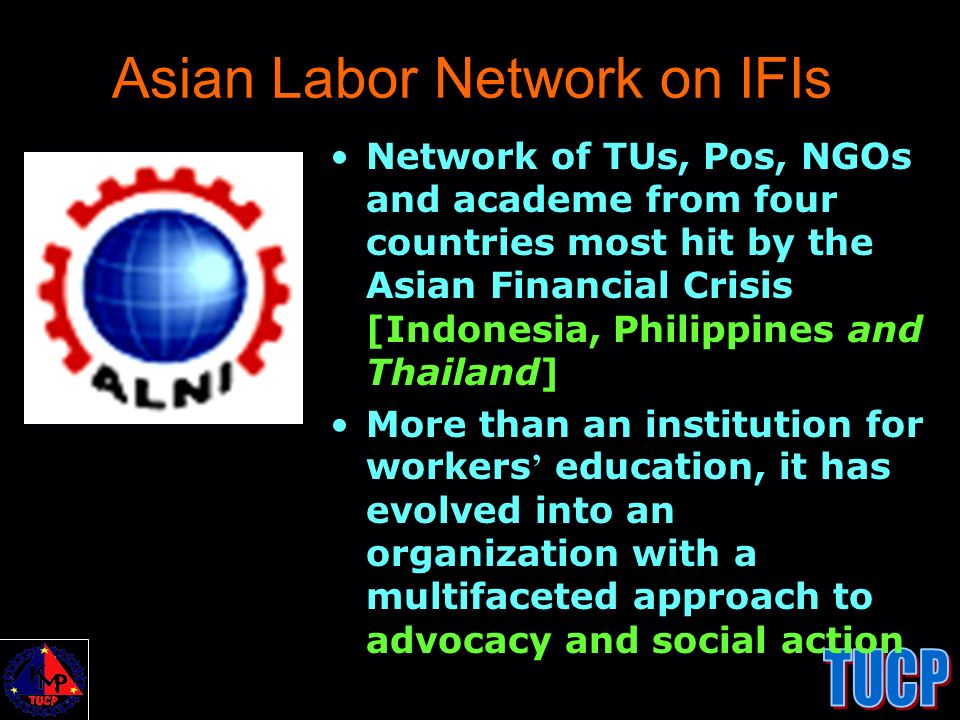 Asian Labor Network on IFIs Network of TUs, Pos, NGOs and academe from four countries most hit by the Asian Financial Crisis [Indonesia, Philippines a