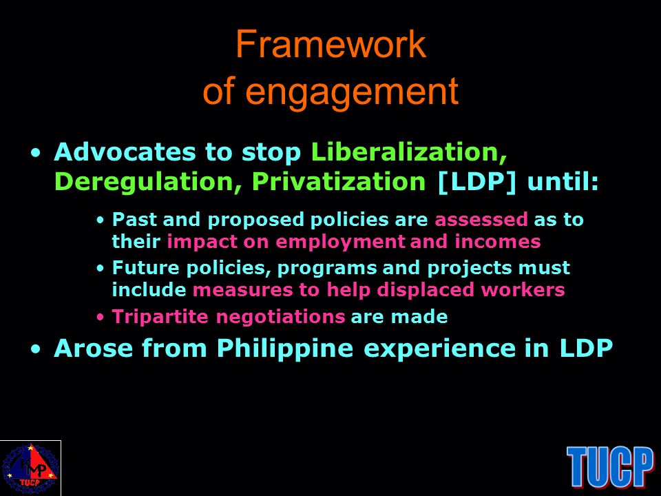 Framework of engagement Advocates to stop Liberalization, Deregulation, Privatization [LDP] until: Past and proposed policies are assessed as to their