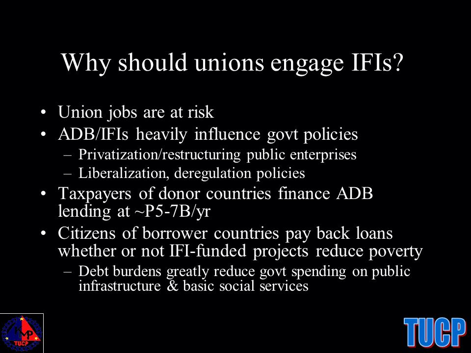 Why should unions engage IFIs? Union jobs are at risk ADB/IFIs heavily influence govt policies –Privatization/restructuring public enterprises –Libera