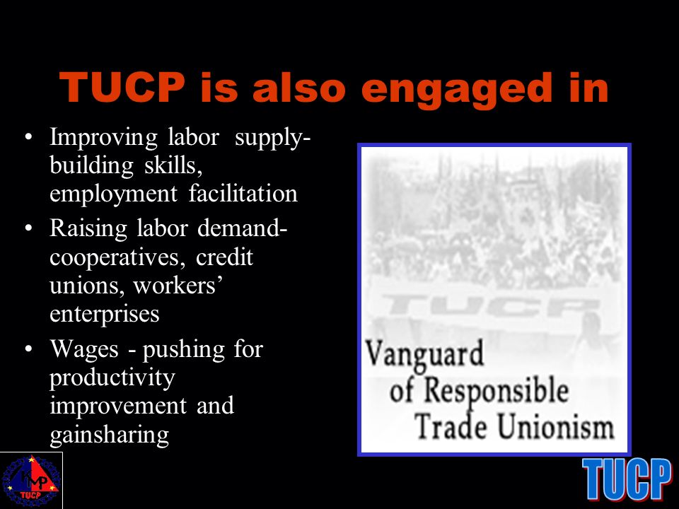 TUCP is also engaged in Improving labor supply- building skills, employment facilitation Raising labor demand- cooperatives, credit unions, workers en