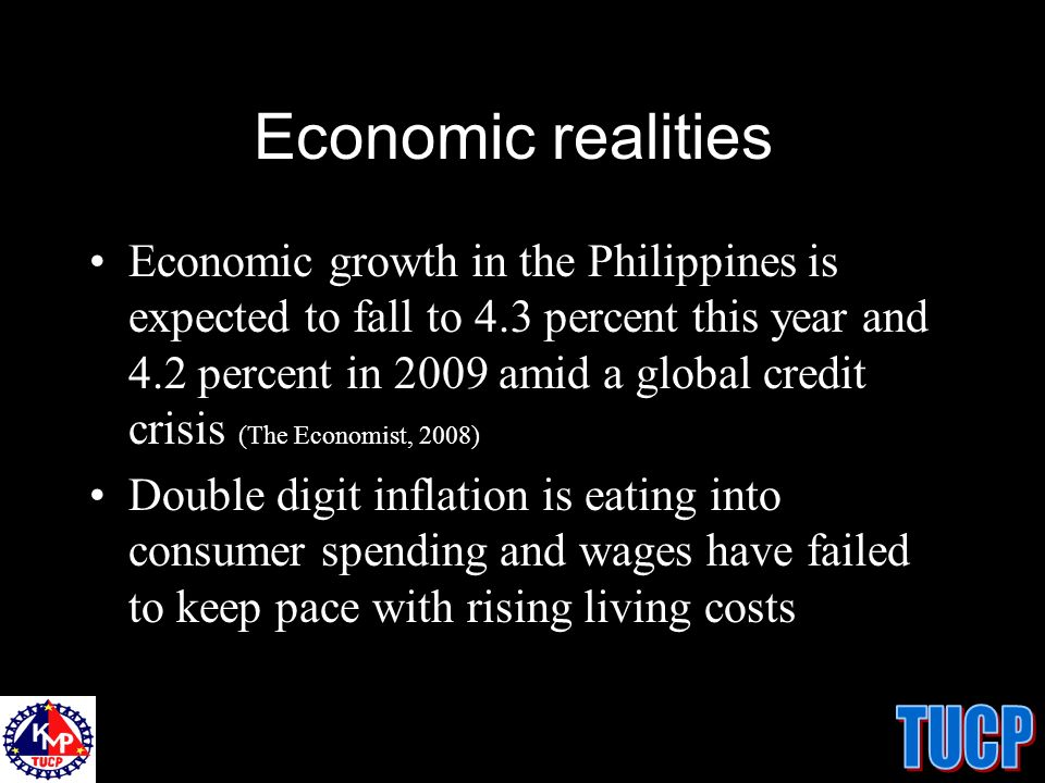 Economic realities Economic growth in the Philippines is expected to fall to 4.3 percent this year and 4.2 percent in 2009 amid a global credit crisis