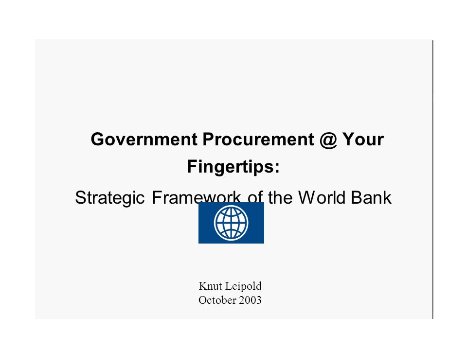 October 20031 Government Procurement @ Your Fingertips: Strategic Framework of the World Bank Knut Leipold October 2003