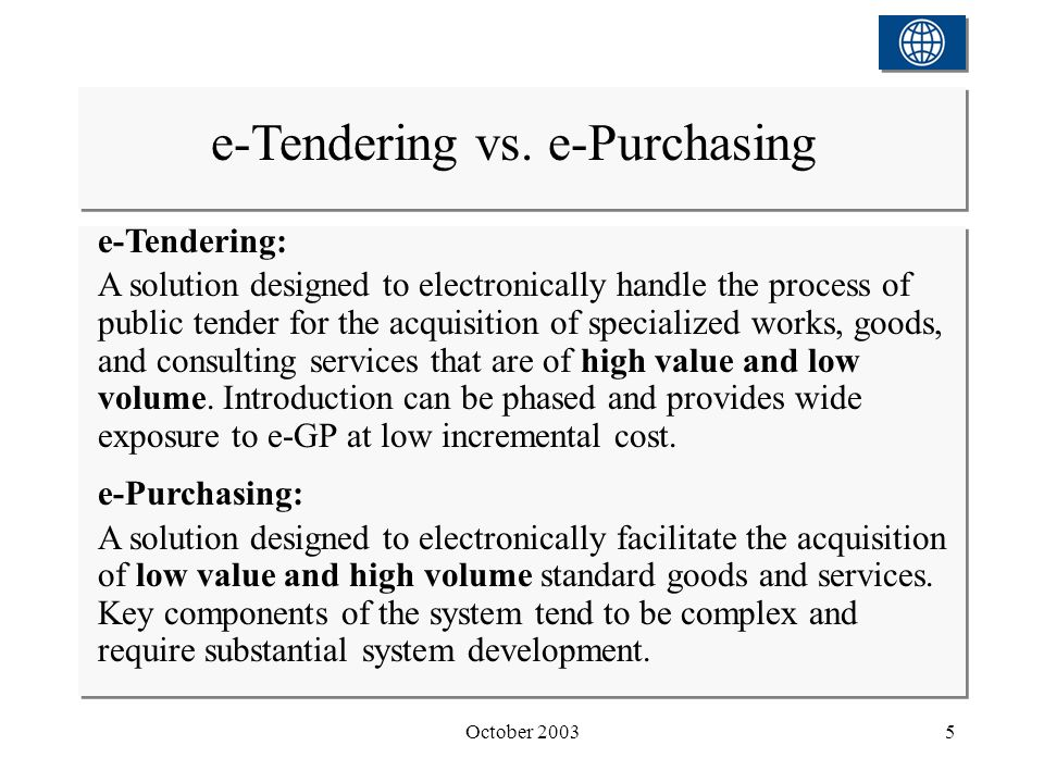 October 20035 e-Tendering: A solution designed to electronically handle the process of public tender for the acquisition of specialized works, goods, and consulting services that are of high value and low volume.