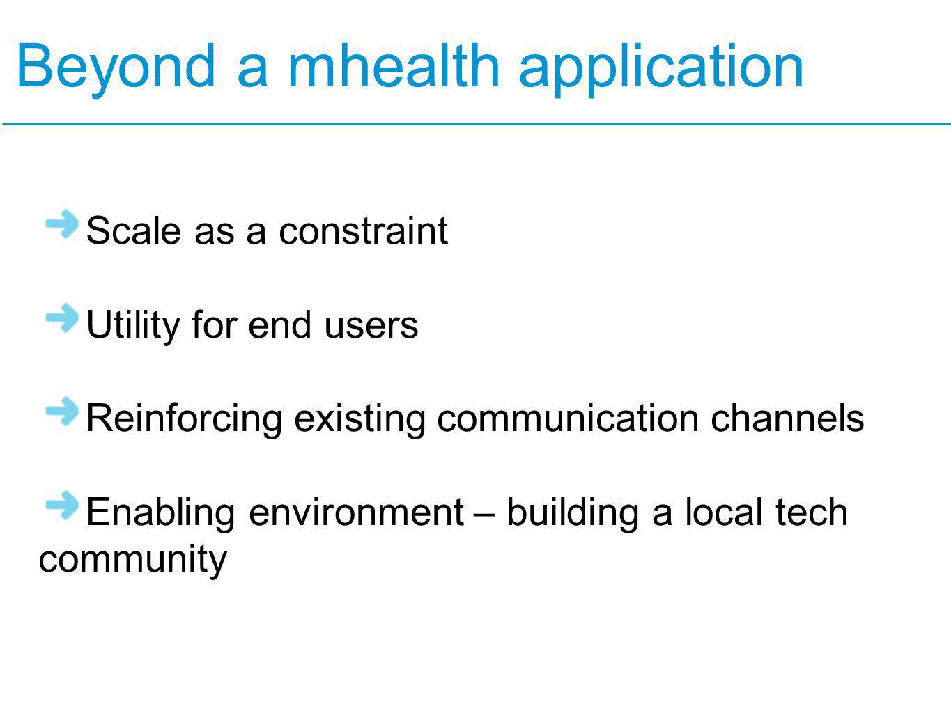 Beyond a mhealth application Scale as a constraint Utility for end users Reinforcing existing communication channels Enabling environment – building a local tech community