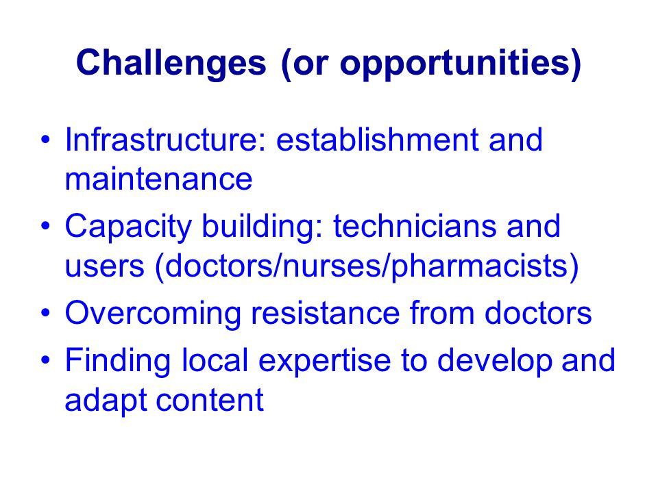 Challenges (or opportunities) Infrastructure: establishment and maintenance Capacity building: technicians and users (doctors/nurses/pharmacists) Overcoming resistance from doctors Finding local expertise to develop and adapt content