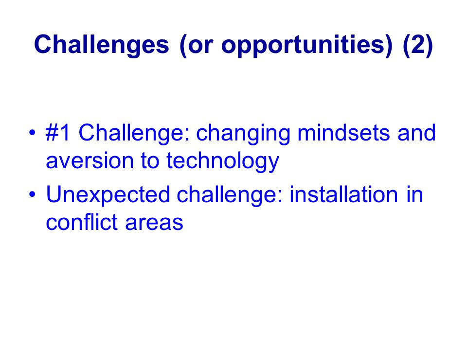 Challenges (or opportunities) (2) #1 Challenge: changing mindsets and aversion to technology Unexpected challenge: installation in conflict areas