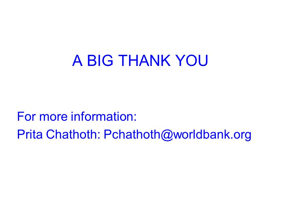 A BIG THANK YOU For more information: Prita Chathoth: Pchathoth@worldbank.org