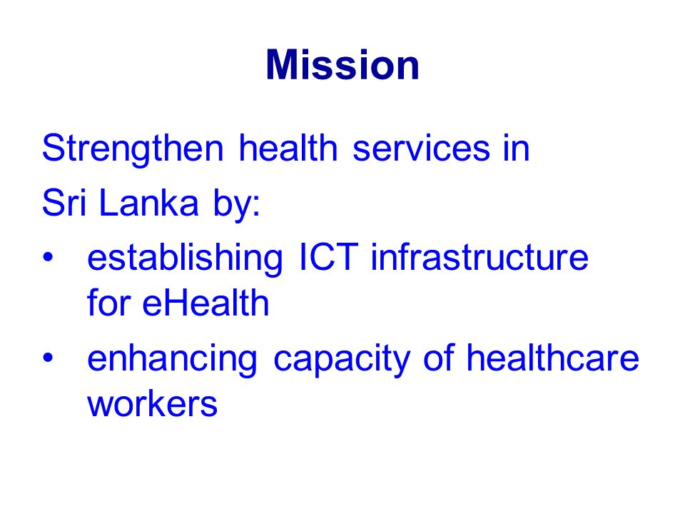 Mission Strengthen health services in Sri Lanka by: establishing ICT infrastructure for eHealth enhancing capacity of healthcare workers
