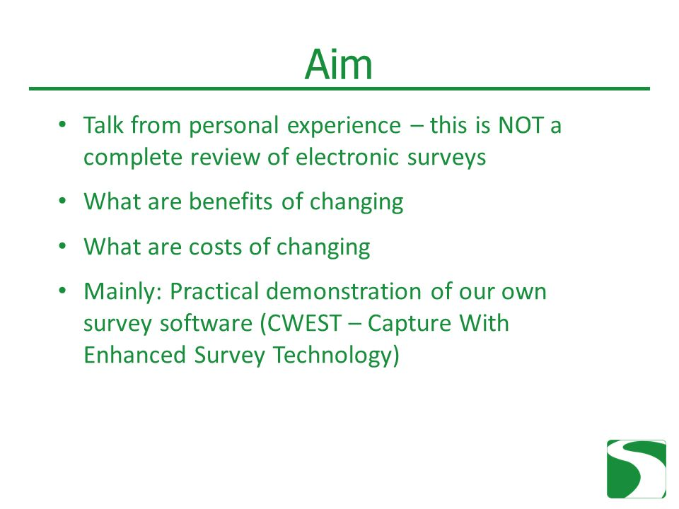 Aim Talk from personal experience – this is NOT a complete review of electronic surveys What are benefits of changing What are costs of changing Mainly: Practical demonstration of our own survey software (CWEST – Capture With Enhanced Survey Technology)
