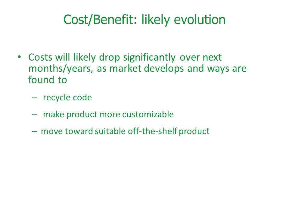 Cost/Benefit: likely evolution Costs will likely drop significantly over next months/years, as market develops and ways are found to – recycle code – make product more customizable – move toward suitable off-the-shelf product
