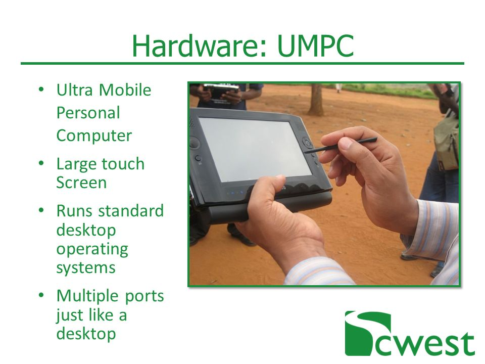 Hardware: UMPC Ultra Mobile Personal Computer Large touch Screen Runs standard desktop operating systems Multiple ports just like a desktop