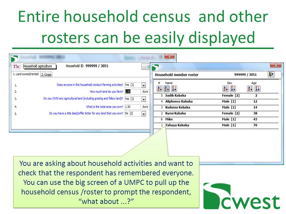 Entire household census and other rosters can be easily displayed You are asking about household activities and want to check that the respondent has remembered everyone.