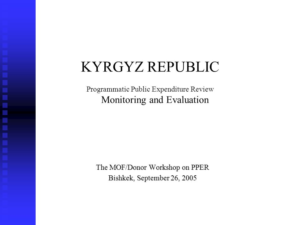 KYRGYZ REPUBLIC Programmatic Public Expenditure Review Monitoring and Evaluation The MOF/Donor Workshop on PPER Bishkek, September 26, 2005