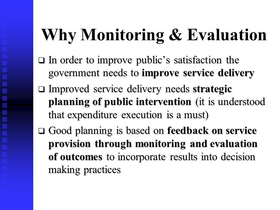 2 Why Monitoring & Evaluation In order to improve publics satisfaction the government needs to improve service delivery In order to improve publics satisfaction the government needs to improve service delivery Improved service delivery needs strategic planning of public intervention (it is understood that expenditure execution is a must) Improved service delivery needs strategic planning of public intervention (it is understood that expenditure execution is a must) Good planning is based on feedback on service provision through monitoring and evaluation of outcomes to incorporate results into decision making practices Good planning is based on feedback on service provision through monitoring and evaluation of outcomes to incorporate results into decision making practices