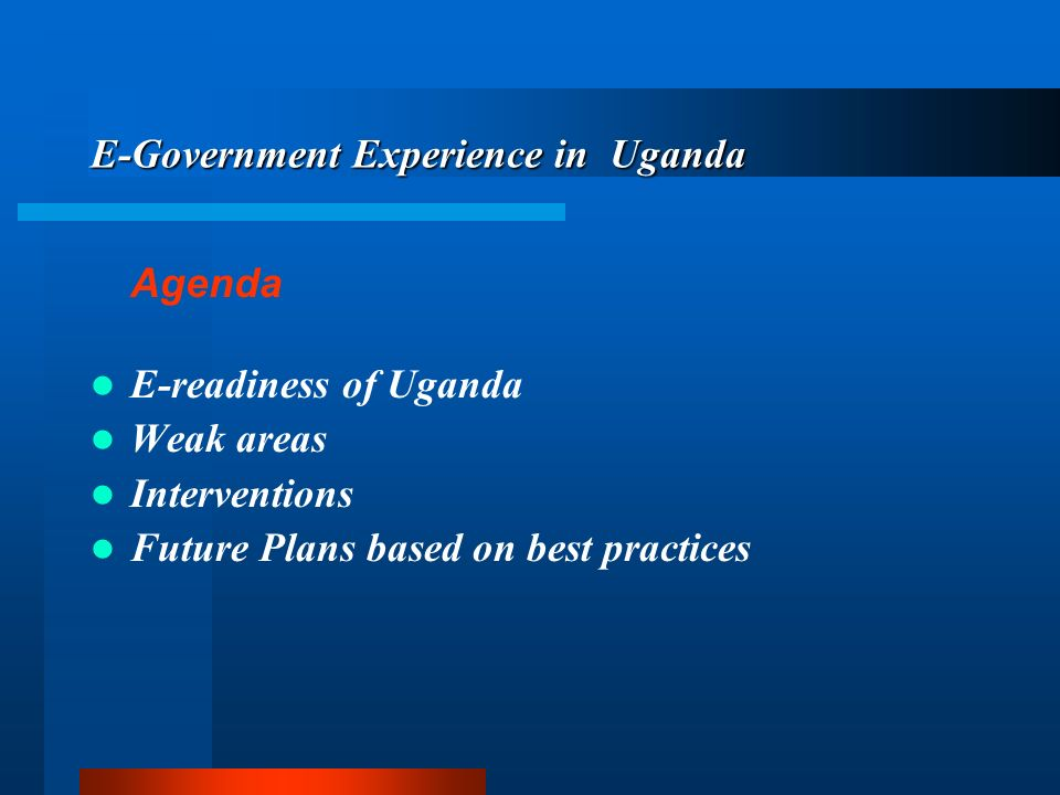 E-Government Experience in Uganda Agenda E-readiness of Uganda Weak areas Interventions Future Plans based on best practices
