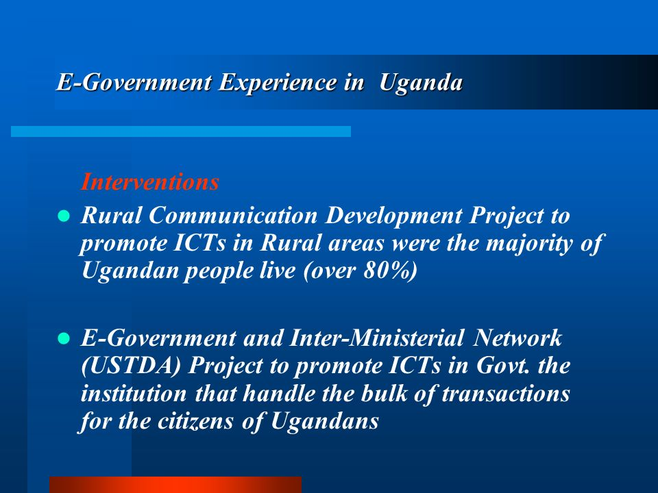 E-Government Experience in Uganda Interventions Rural Communication Development Project to promote ICTs in Rural areas were the majority of Ugandan people live (over 80%) E-Government and Inter-Ministerial Network (USTDA) Project to promote ICTs in Govt.