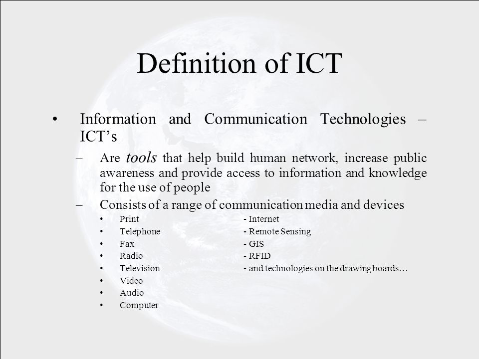 Information and Communication Technologies – ICTs –Are tools that help build human network, increase public awareness and provide access to information and knowledge for the use of people –Consists of a range of communication media and devices Print- Internet Telephone- Remote Sensing Fax- GIS Radio- RFID Television - and technologies on the drawing boards… Video Audio Computer Definition of ICT
