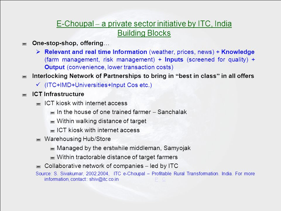 E-Choupal – a private sector initiative by ITC, India Building Blocks ; One-stop-shop, offering … Relevant and real time Information (weather, prices, news) + Knowledge (farm management, risk management) + Inputs (screened for quality) + Output (convenience, lower transaction costs) ; Interlocking Network of Partnerships to bring in best in class in all offers (ITC+IMD+Universities+Input Cos etc.) ; ICT Infrastructure ; ICT kiosk with internet access ; In the house of one trained farmer – Sanchalak ; Within walking distance of target ; ICT kiosk with internet access ; Warehousing Hub/Store ; Managed by the erstwhile middleman, Samyojak ; Within tractorable distance of target farmers ; Collaborative network of companies – led by ITC Source: S.