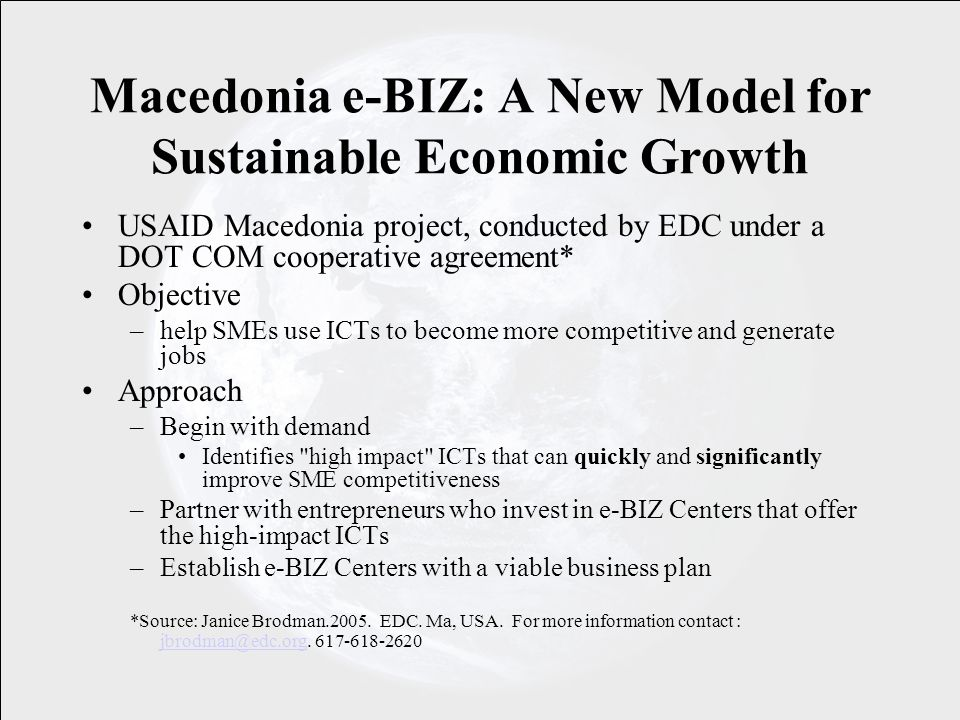 Macedonia e-BIZ: A New Model for Sustainable Economic Growth USAID Macedonia project, conducted by EDC under a DOT COM cooperative agreement* Objective –help SMEs use ICTs to become more competitive and generate jobs Approach –Begin with demand Identifies high impact ICTs that can quickly and significantly improve SME competitiveness –Partner with entrepreneurs who invest in e-BIZ Centers that offer the high-impact ICTs –Establish e-BIZ Centers with a viable business plan *Source: Janice Brodman.2005.