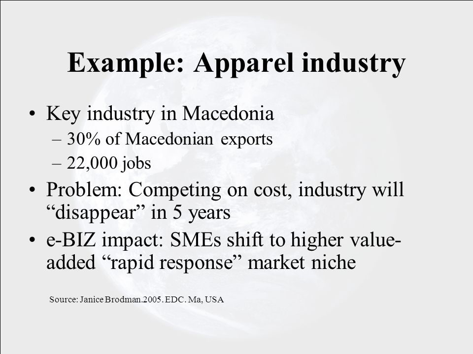 Example: Apparel industry Key industry in Macedonia –30% of Macedonian exports –22,000 jobs Problem: Competing on cost, industry will disappear in 5 years e-BIZ impact: SMEs shift to higher value- added rapid response market niche Source: Janice Brodman.2005.