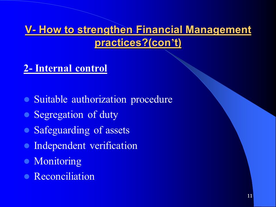 11 V- How to strengthen Financial Management practices (con t) 2- Internal control Suitable authorization procedure Segregation of duty Safeguarding of assets Independent verification Monitoring Reconciliation