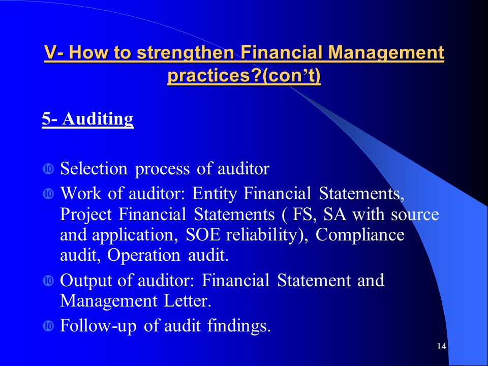 14 V- How to strengthen Financial Management practices (con t) 5- Auditing Selection process of auditor Work of auditor: Entity Financial Statements, Project Financial Statements ( FS, SA with source and application, SOE reliability), Compliance audit, Operation audit.