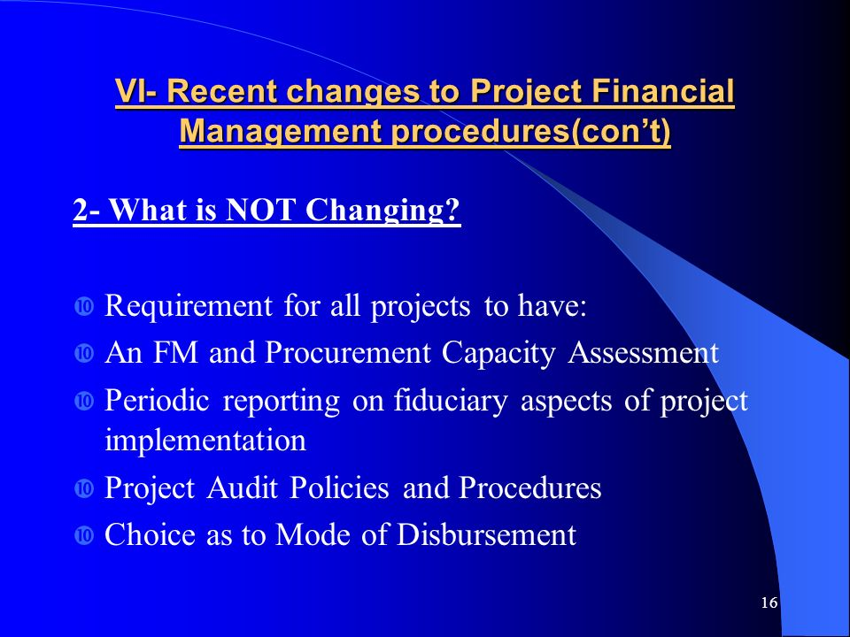 16 VI- Recent changes to Project Financial Management procedures(cont) 2- What is NOT Changing.