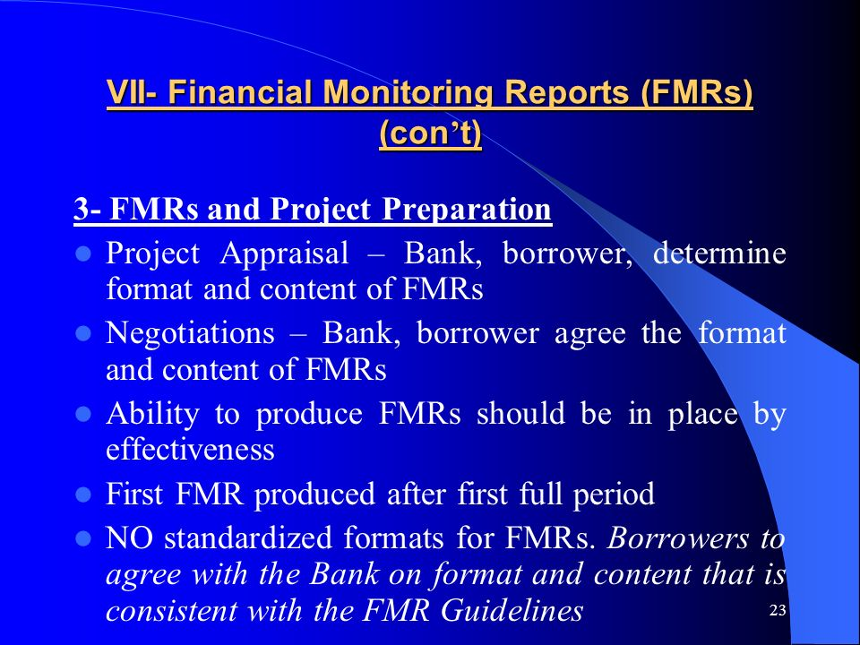 23 VII- Financial Monitoring Reports (FMRs) (con t) 3- FMRs and Project Preparation Project Appraisal – Bank, borrower, determine format and content of FMRs Negotiations – Bank, borrower agree the format and content of FMRs Ability to produce FMRs should be in place by effectiveness First FMR produced after first full period NO standardized formats for FMRs.