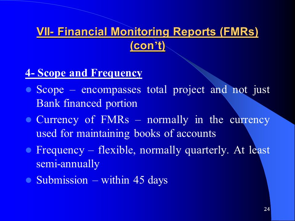 24 VII- Financial Monitoring Reports (FMRs) (con t) 4- Scope and Frequency Scope – encompasses total project and not just Bank financed portion Currency of FMRs – normally in the currency used for maintaining books of accounts Frequency – flexible, normally quarterly.