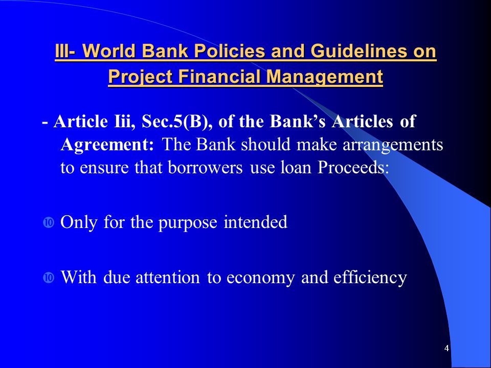 4 III- World Bank Policies and Guidelines on Project Financial Management - Article Iii, Sec.5(B), of the Banks Articles of Agreement: The Bank should make arrangements to ensure that borrowers use loan Proceeds: Only for the purpose intended With due attention to economy and efficiency