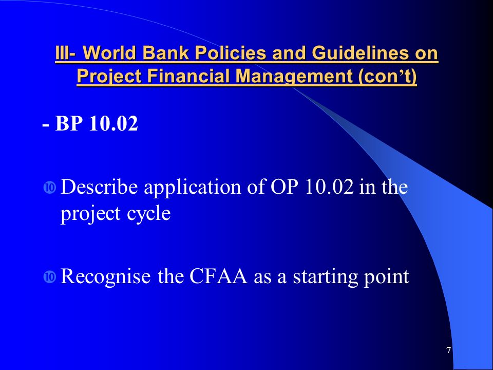 7 III- World Bank Policies and Guidelines on Project Financial Management (con t) - BP 10.02 Describe application of OP 10.02 in the project cycle Recognise the CFAA as a starting point