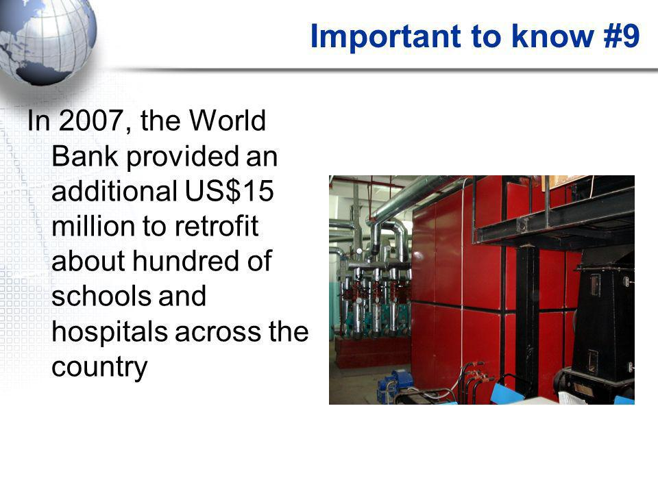 Important to know #9 In 2007, the World Bank provided an additional US$15 million to retrofit about hundred of schools and hospitals across the country