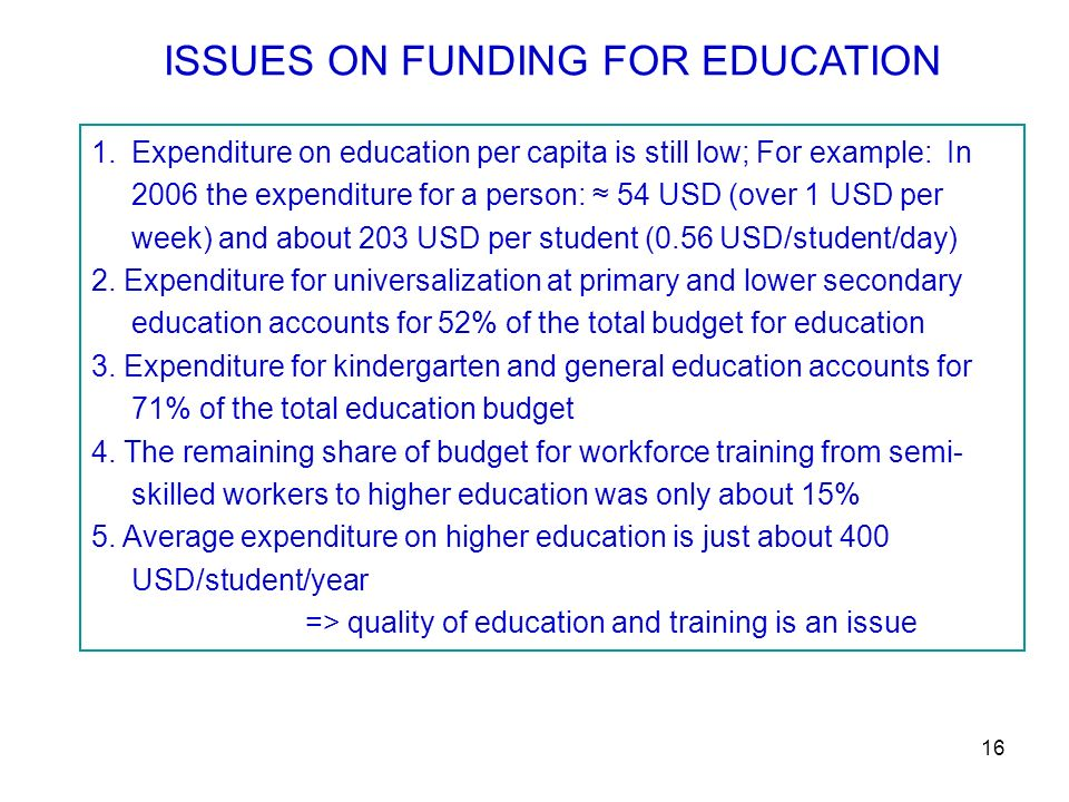 16 ISSUES ON FUNDING FOR EDUCATION 1.Expenditure on education per capita is still low; For example:In 2006 the expenditure for a person: 54 USD (over 1 USD per week) and about 203 USD per student (0.56 USD/student/day) 2.