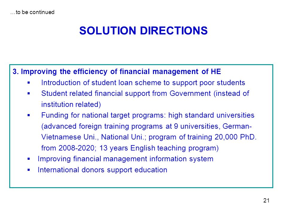 21 SOLUTION DIRECTIONS 3. Improving the efficiency of financial management of HE Introduction of student loan scheme to support poor students Student