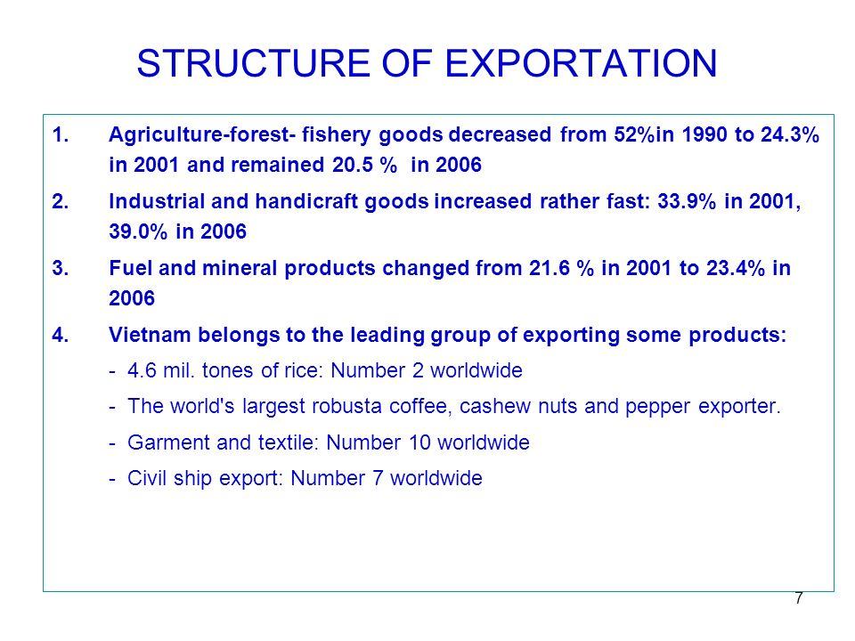 7 STRUCTURE OF EXPORTATION 1.Agriculture-forest- fishery goods decreased from 52%in 1990 to 24.3% in 2001 and remained 20.5 % in 2006 2.Industrial and handicraft goods increased rather fast: 33.9% in 2001, 39.0% in 2006 3.Fuel and mineral products changed from 21.6 % in 2001 to 23.4% in 2006 4.Vietnam belongs to the leading group of exporting some products: - 4.6 mil.
