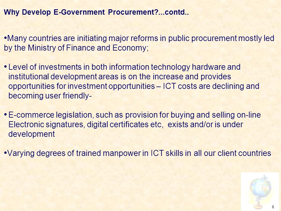 5 Why Develop E-Government Procurement? Current procedures of procurement in most of our client countries : – do not provide potential suppliers with