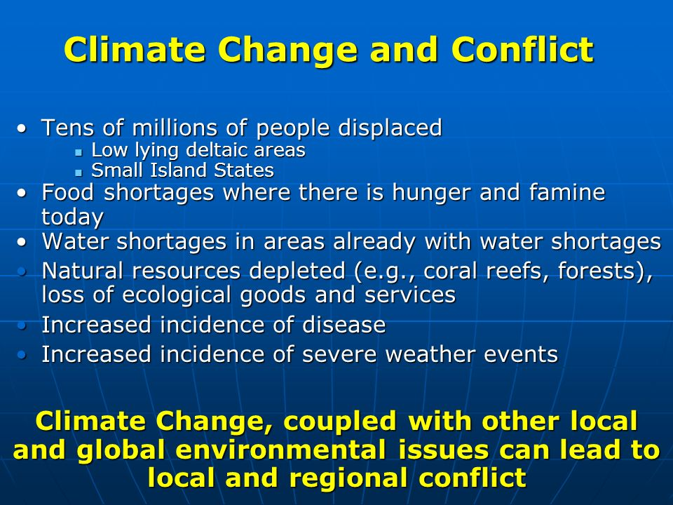 Climate Change and Conflict Tens of millions of people displacedTens of millions of people displaced Low lying deltaic areas Low lying deltaic areas S