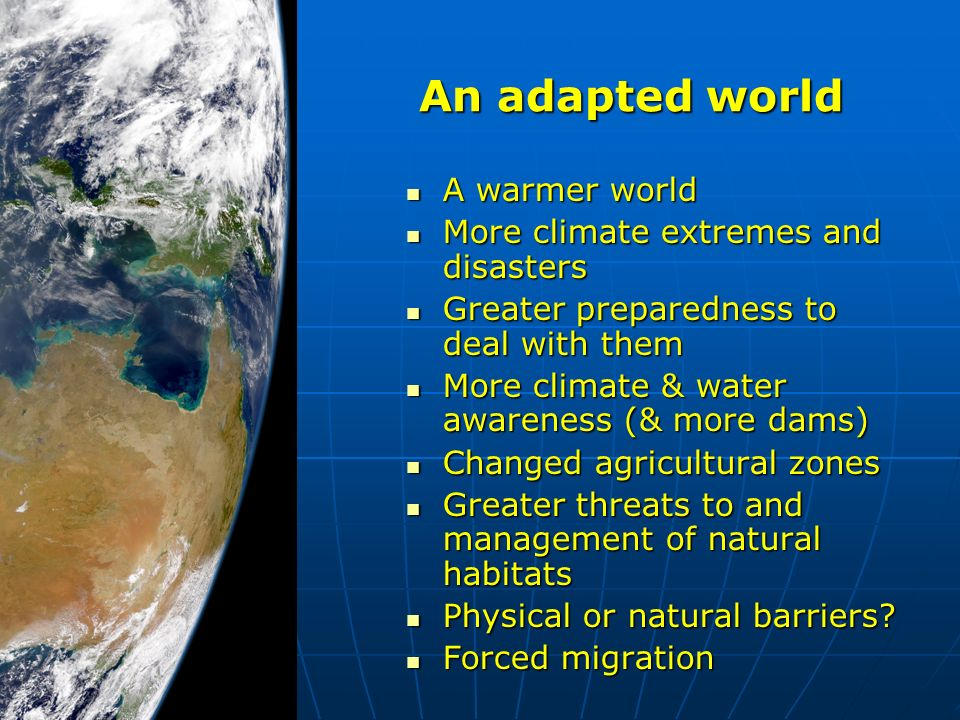 An adapted world A warmer world A warmer world More climate extremes and disasters More climate extremes and disasters Greater preparedness to deal with them Greater preparedness to deal with them More climate & water awareness (& more dams) More climate & water awareness (& more dams) Changed agricultural zones Changed agricultural zones Greater threats to and management of natural habitats Greater threats to and management of natural habitats Physical or natural barriers.
