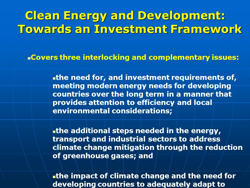 Clean Energy and Development: Towards an Investment Framework Covers three interlocking and complementary issues: the need for, and investment requirements of, meeting modern energy needs for developing countries over the long term in a manner that provides attention to efficiency and local environmental considerations; the additional steps needed in the energy, transport and industrial sectors to address climate change mitigation through the reduction of greenhouse gases; and the impact of climate change and the need for developing countries to adequately adapt to changes in climate and weather variability.