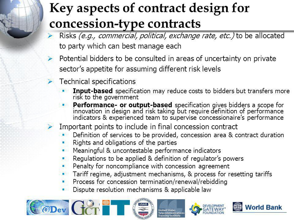 IEF, May 200516 Key aspects of contract design for concession-type contracts Risks (e.g., commercial, political, exchange rate, etc.) to be allocated